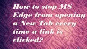¿Cómo parar que MS Edge abra una Nueva Pestaña cada vez que hago click en un link?