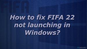 ¿Cómo solucionar FIFA 22 no ejecutándose en Windows?